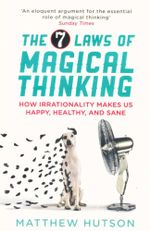 The 7 Laws of Magical Thinking : How Irrationality Makes Us Happy, Healthy, and Sane - Matthew Hutson
