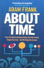 About Time : From Sun Dials to Quantum Clocks, How the Cosmos Shapes Our Lives - And We Shape the Cosmos - Adam Frank