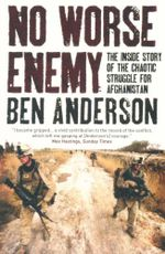 No Worse Enemy : The Inside Story of the Chaotic Struggle for Afghanistan - Ben Anderson