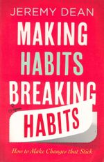 Making Habits, Breaking Habits : How to Make Changes That Stick - Jeremy Dean
