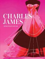 Charles James : Designer in Detail - Timothy A. Long