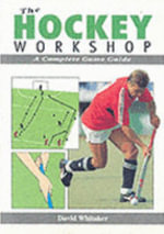 The Hockey Workshop : A Complete Game Guide - David Whitaker