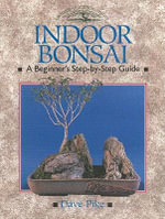 Indoor Bonsai : A Beginner's Step-By-Step Guide - David Pike