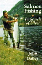 Salmon Fishing : In Search of Silver - John Bailey