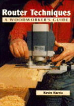 Router Techniques : A Woodworker's Guide - Kevin Harris