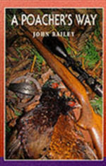 A Poacher's Way : The True Story of a Fatal Experiment - John Bailey