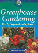 Greenhouse Gardening : Step by Step to Success - Jonathan Edwards