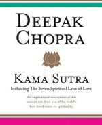 Kama Sutra : Including Seven Spiritual Laws of Love : An Inspirational New Version of This Ancient Text From One of the World's Best-Loved Voices on Spirituality - Deepak Chopra