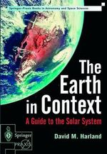 The Earth in Context : A Guide to the Solar System - David M. Harland