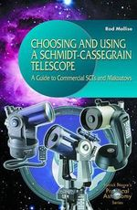 Choosing and Using a Schmidt-Cassegrain Telescope : A Guide to Commercial SCTs and Maksutovs - Rod Mollise