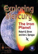 Exploring Mercury : The Iron Planet - Robert G. Strom