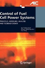 Control of Fuel Cell Power Systems : Principles, Modeling, Analysis and Feedback Design :  Principles, Modeling, Analysis and Feedback Design - Jay T. Pukrushpan