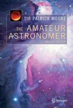 The Amateur Astronomer : Observing Eclipses, Bright Comets, Meteor Showers,... - Sir Patrick Moore