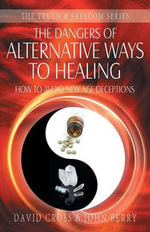 The Dangers of Alternative Ways to Healing : How to Avoid New Age Deceptions - David Cross