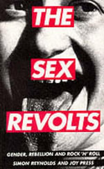 The Sex Revolts : Gender, Rebellion and Rock 'n' Roll - Simon Reynolds