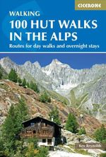 100 Hut Walks in the Alps : Routes for Day and Multi-Day Walks : 3rd Edition - Kev Reynolds