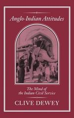 Anglo-Indian Attitudes : Mind of the Indian Civil Service - Clive Dewey