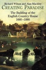 Creating Paradise : The Building of the English Country House, 1660-1880 - Richard Wilson