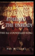 Aethelred the Unready : The Ill-Counselled King - Ann Williams