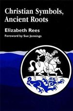 Christian Symbols, Ancient Roots : HISTORY PRESS - Elizabeth Rees