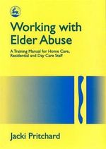 Working with Elder Abuse : A Training Manual for Home Care, Residential and Day Care Staff - Jacki Pritchard