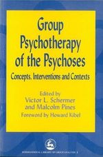 Group Psychotherapy of the Psychoses : Concepts, Interventions and Contexts - Victor Schermer