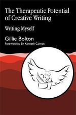 The Therapeutic Potential of Creative Writing : Writing Myself - Gillie Bolton