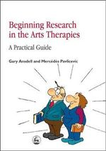 Beginning Research in the Arts Therapies : A Practical Guide - Gary Ansdell