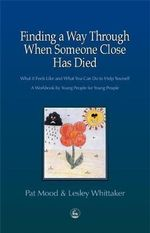 Finding a Way Through When Someone Close Has Died : What it Feels Like and What You Can Do to Help Yourself - A Workbook by Young People for Young People - Pat Mood