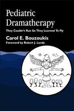 Pediatric Dramatherapy : They Couldn't Run, So They Learned to Fly - Carol E. Bouzoukis