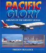 Pacific Glory : Airlines of the Greatest Ocean - Freddy Bullock