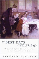 The Best Days of Your Life : Teachers & their Pupils In Literature & Letters - Raymond Chapman