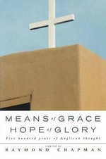 Means of Grace, Hope of Glory : Five Hundred Years of Anglican Thought - Raymond Chapman