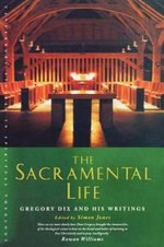 The Sacramental Life : Gregory Dix and His Writings - Simon Jones