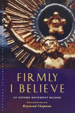 Firmly I Believe : An Oxford Movement Reader - Raymond Chapman