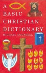 The Basic Christian Dictionary : An A-Z of Beliefs, Practices and Teachings - Michael Counsell