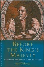 Before the King's Majesty : Lancelot Andrewes and His Writings - Raymond Chapman