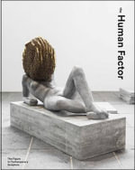 The Human Factor : Uses of the Figure in Contemporary Sculpture - Penelope Curtis