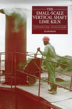 The Small-scale Vertical Shaft Lime Kiln : A Practical Guide to Design, Construction and Operation - Kelvin Mason