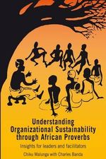 Understanding Organizational Sustainability Through African Proverbs : Insights for Leaders and Facilitators - Chiku Malunga