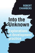 Into the Unknown : Explorations in development practice - Robert Chambers