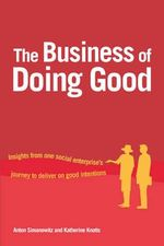 Business of Doing Good : Insights from One Social Enterprise's Journey to Deliver on Good Intentions - Anton Simanowitz