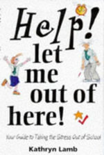 Help! Let Me Out of Here! : Your Guide to Taking the Stress Out of School - Kathryn Lamb