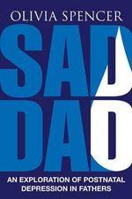 Sad Dad : An Exploration of Postnatal Depression in Fathers - Olivia Spencer