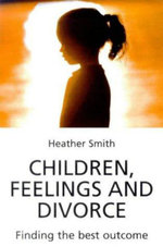 Children, Feelings and Divorce : Finding the Best Outcome - Heather Smith