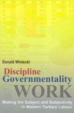 Discipline and Governmentality at Work : Making the Subject and Subjectivity in Modern Tertiary Labour - Donald J. Winiecki