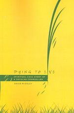 Dying to Live :  Spiritual Case Story of a Secular Counsellor - David Midgley