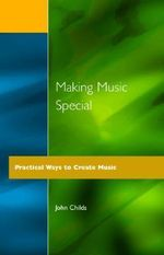 Making Music Special : Practical Ways to Create Music - John Childs