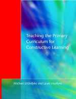Teaching the Primary Curriculum for Constructive Learning - Michael Littledyke