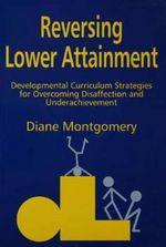Reversing Lower Attainment : Developmental Curriculum Strategies for Overcoming Disaffection and Underachievement - Diane Montgomery